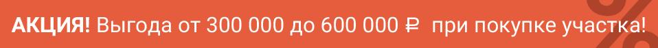 Акция! Выгода от 300000 до 600000 при покупке участка!