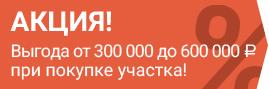Акция! Выгода от 300 000 ₽ до 600 000 ₽ при покупке участка!